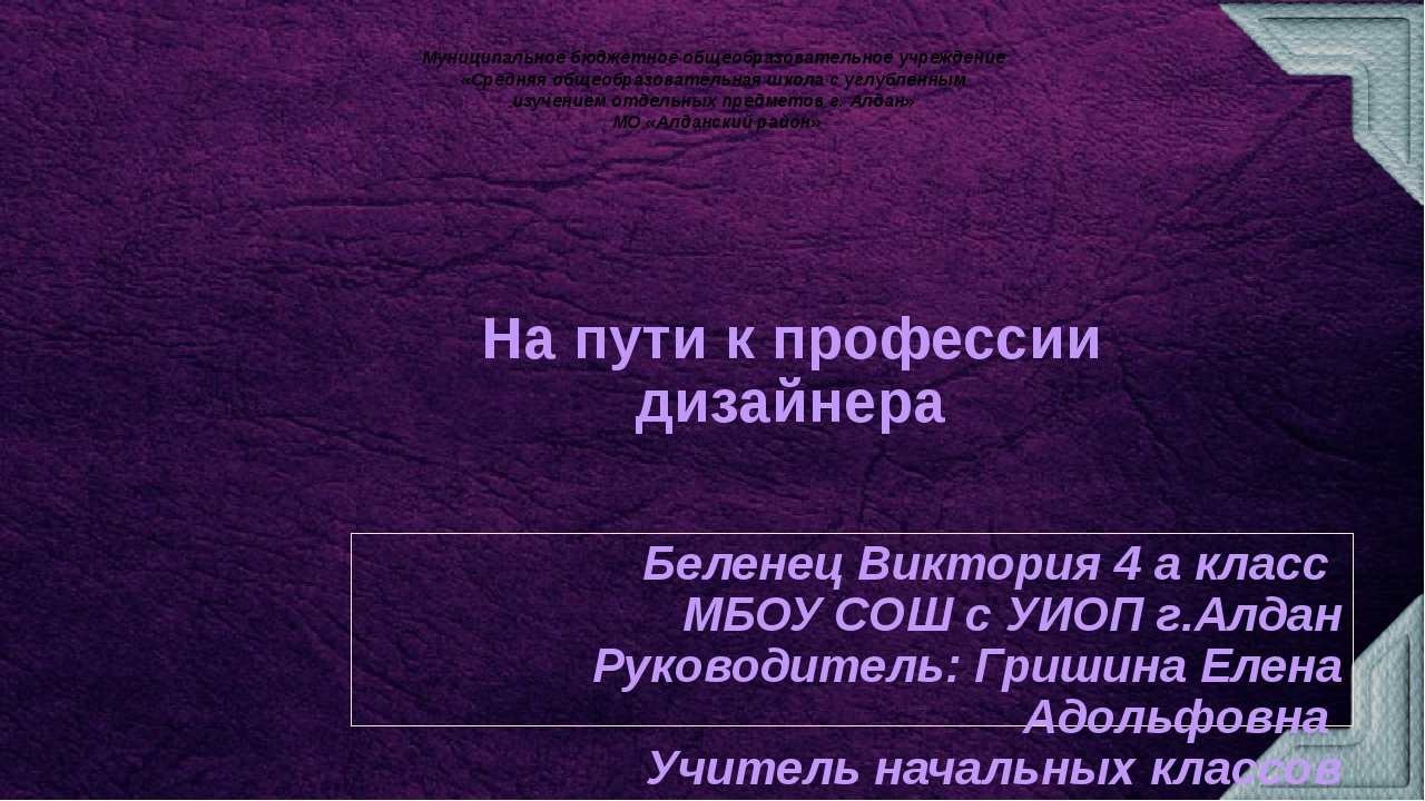 На пути к профессии дизайнера Беленец Виктория 4 а класс МБОУ СОШ с УИОП г.Ал...