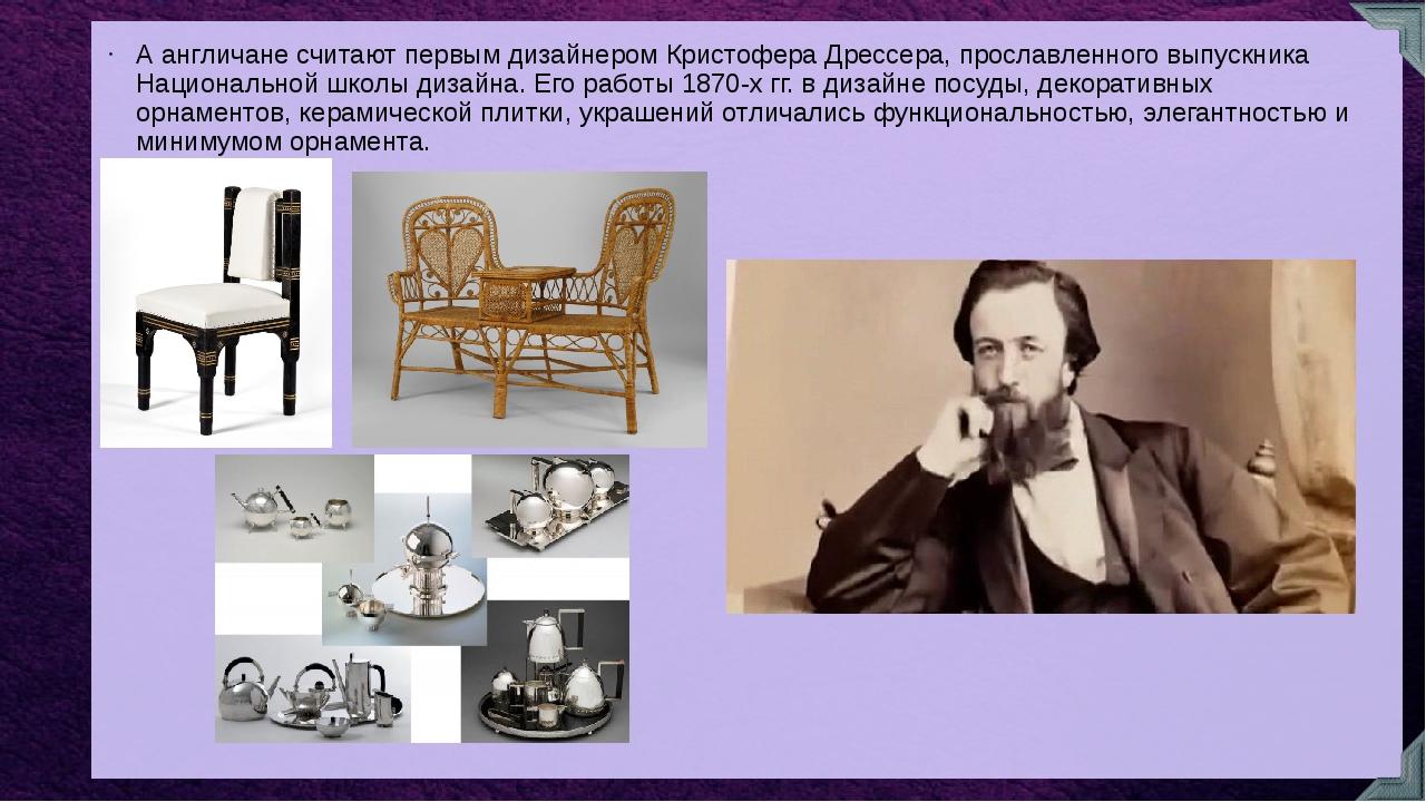 А англичане считают первым дизайнером Кристофера Дрессера, прославленного вып...