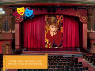 В театре играет красавица Соня. Все роли ее нам до боли знакомы.