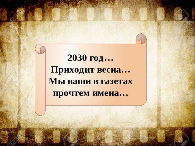 2030 год… Приходит весна… Мы ваши в газетах прочтем имена…