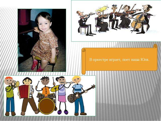 В оркестре играет, поет наша Юля.