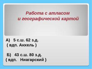 А) 5 с.ш. 62 з.д. ( вдп. Анхель ) Б) 43 с.ш. 80 з.д. ( вдп. Ниагарский ) Раб
