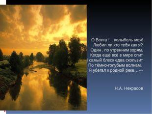 О Волга !... колыбель моя! Любил ли кто тебя как я? Один , по утренним зорям