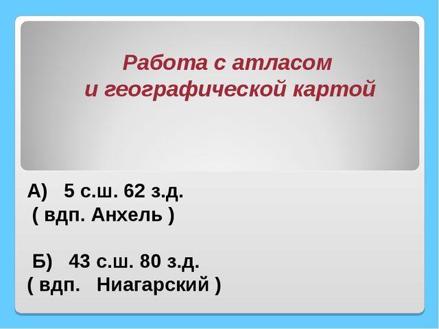 А) 5 с.ш. 62 з.д. ( вдп. Анхель ) Б) 43 с.ш. 80 з.д. ( вдп. Ниагарский ) Раб...