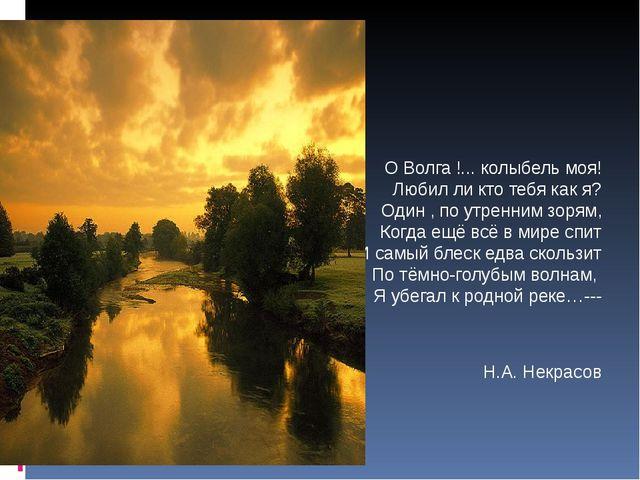 О Волга !... колыбель моя! Любил ли кто тебя как я? Один , по утренним зорям...