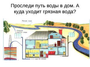 Проследи путь воды в дом. А куда уходит грязная вода?