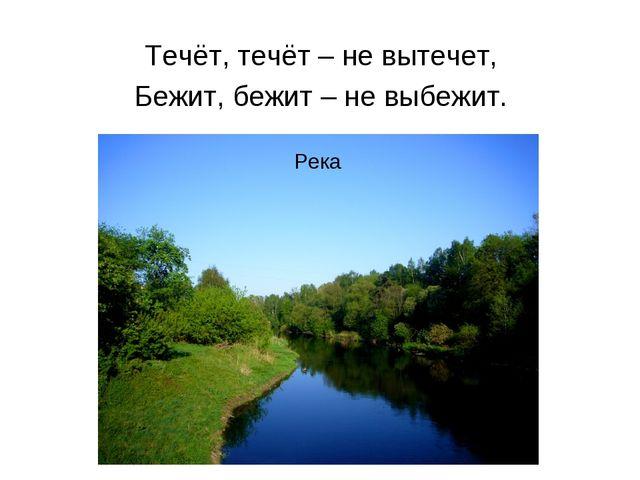 Течёт, течёт – не вытечет, Бежит, бежит – не выбежит. Река