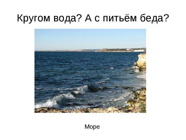 Кругом вода? А с питьём беда? Море