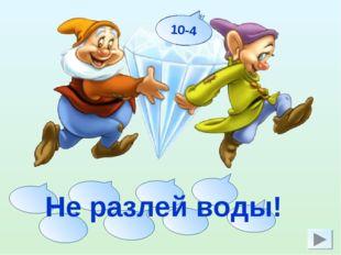 10-8 7+2 5+4 3+3 9-3 6-2 8-3 10-4 Не разлей воды!
