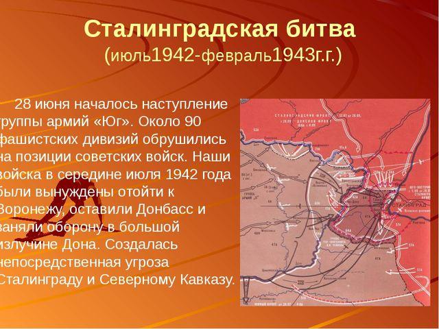 Сталинградская битва (июль1942-февраль1943г.г.) 28 июня началось наступление...
