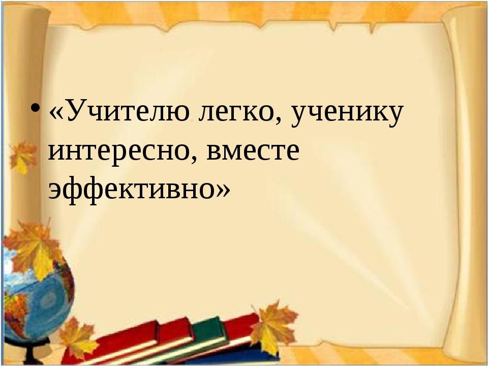 «Учителю легко, ученику интересно, вместе эффективно»