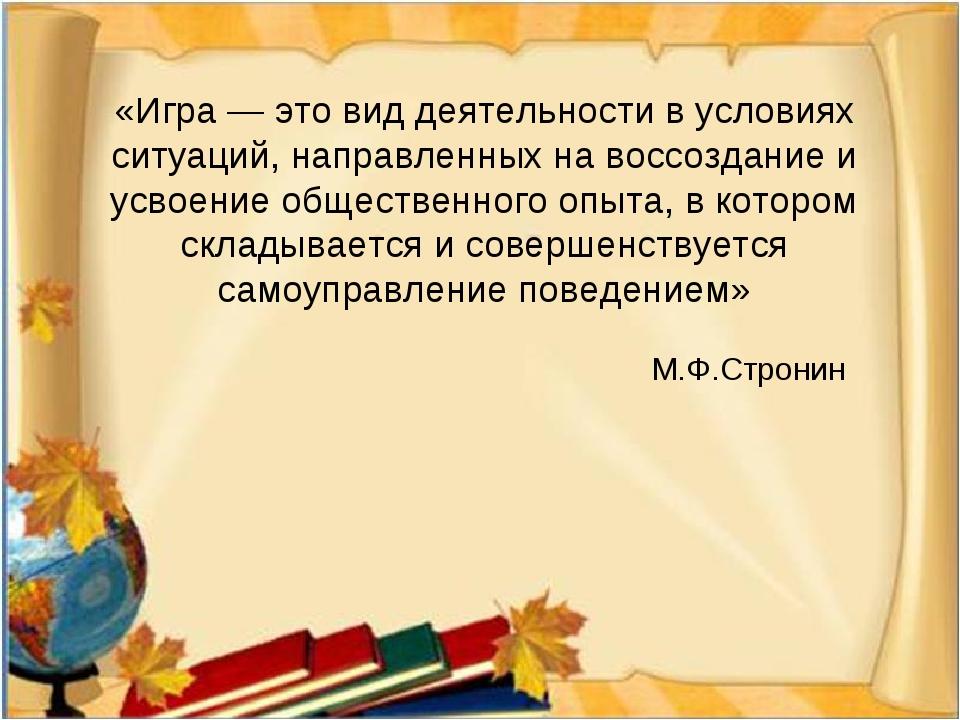 «Игра — это вид деятельности в условиях ситуаций, направленных на воссоздание...