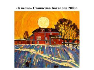 «К весне» Станислав Бахвалов 2005г.