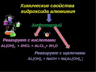 Реагирует с кислотами Реагирует с щелочами AL(OH)3 + 3HCL = ALCL3+ 3H2O AL(OH