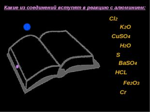 Какие из соединений вступят в реакцию с алюминием: Cl2 K2O CuSO4 H2O S BaSO4
