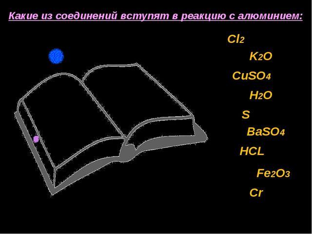 Какие из соединений вступят в реакцию с алюминием: Cl2 K2O CuSO4 H2O S BaSO4...