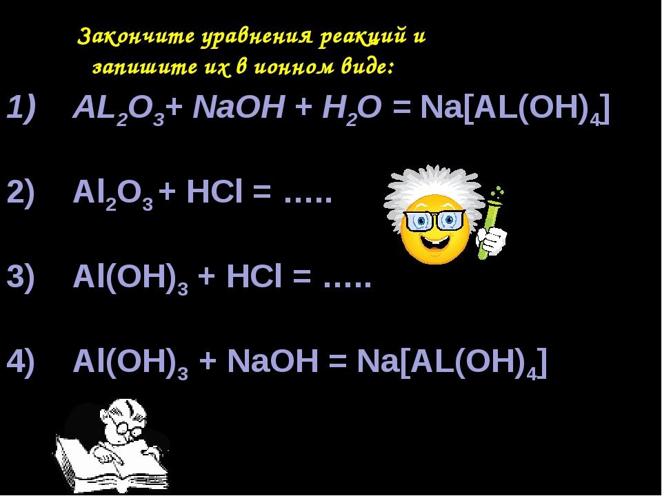 Закончите уравнения реакций и запишите их в ионном виде: AL2O3+ NaOH + H2O =...