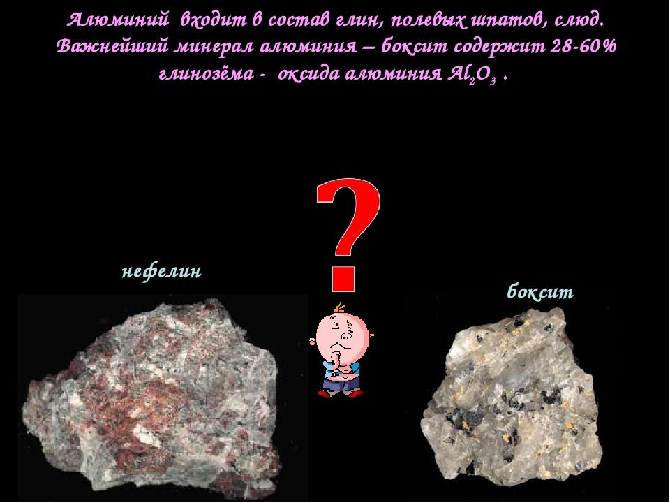 Алюминий входит в состав глин, полевых шпатов, слюд. Важнейший минерал алюмин...
