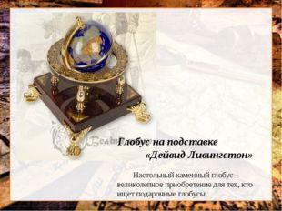 Глобус на подставке «Дейвид Ливингстон» Настольный каменный глобус - великол