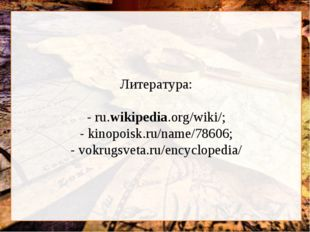 Литература: - ru.wikipedia.org/wiki/; - kinopoisk.ru/name/78606; - vokrugsve