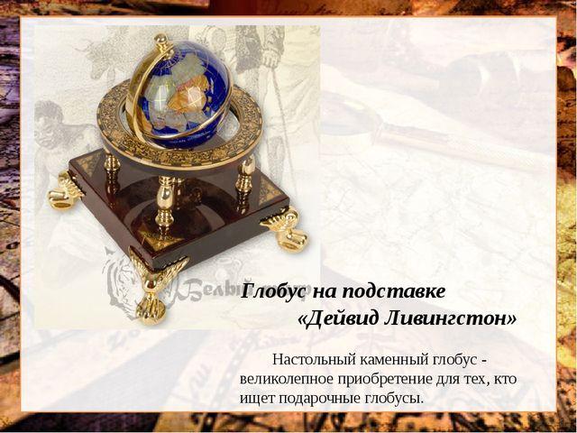 Глобус на подставке «Дейвид Ливингстон» Настольный каменный глобус - великол...