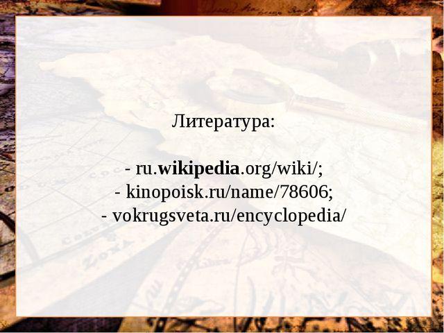Литература: - ru.wikipedia.org/wiki/; - kinopoisk.ru/name/78606; - vokrugsve...