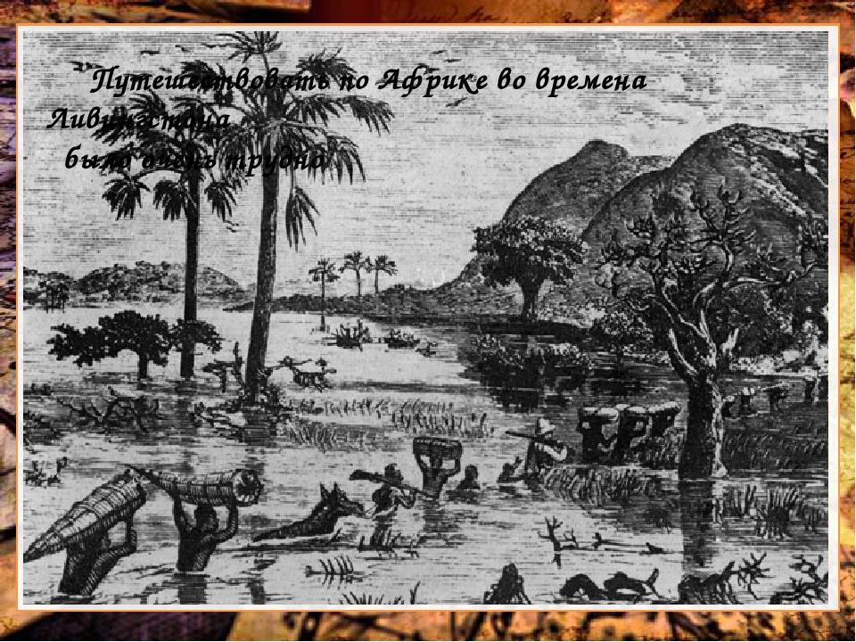 Путешествовать по Африке во времена Ливингстона было очень трудно