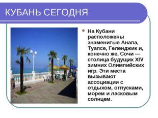 КУБАНЬ СЕГОДНЯ На Кубани расположены знаменитые Анапа, Туапсе, Геленджик и, к