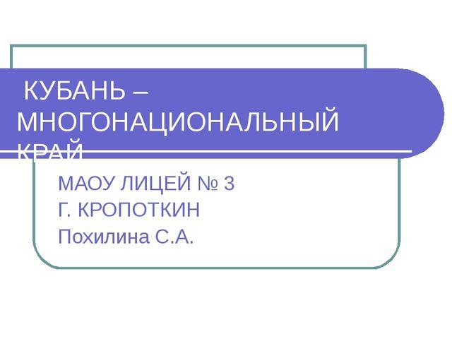 КУБАНЬ – МНОГОНАЦИОНАЛЬНЫЙ КРАЙ МАОУ ЛИЦЕЙ № 3 Г. КРОПОТКИН Похилина С.А.