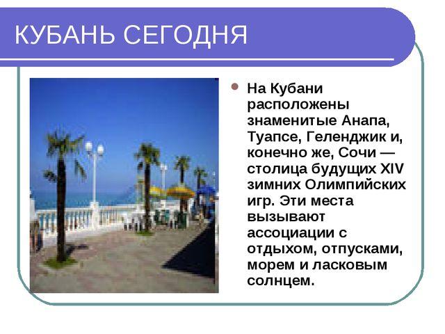 КУБАНЬ СЕГОДНЯ На Кубани расположены знаменитые Анапа, Туапсе, Геленджик и, к...