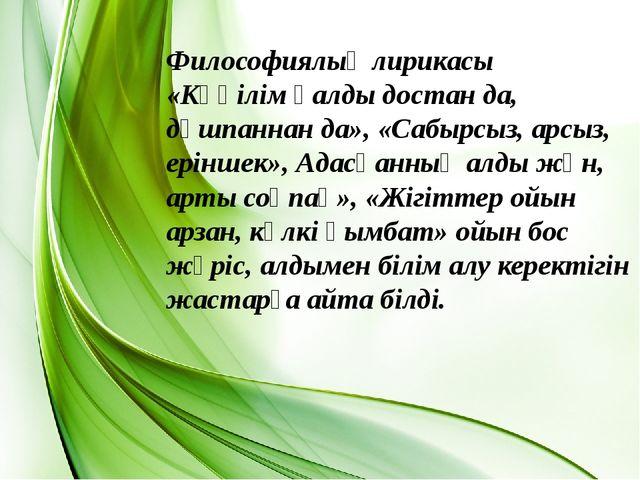 Философиялық лирикасы «Көңілім қалды достан да, дұшпаннан да», «Сабырсыз, арс...