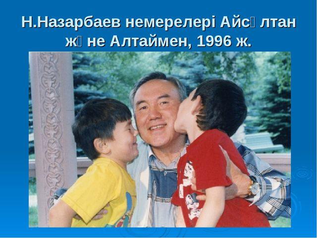 Н.Назарбаев немерелері Айсұлтан және Алтаймен, 1996 ж.