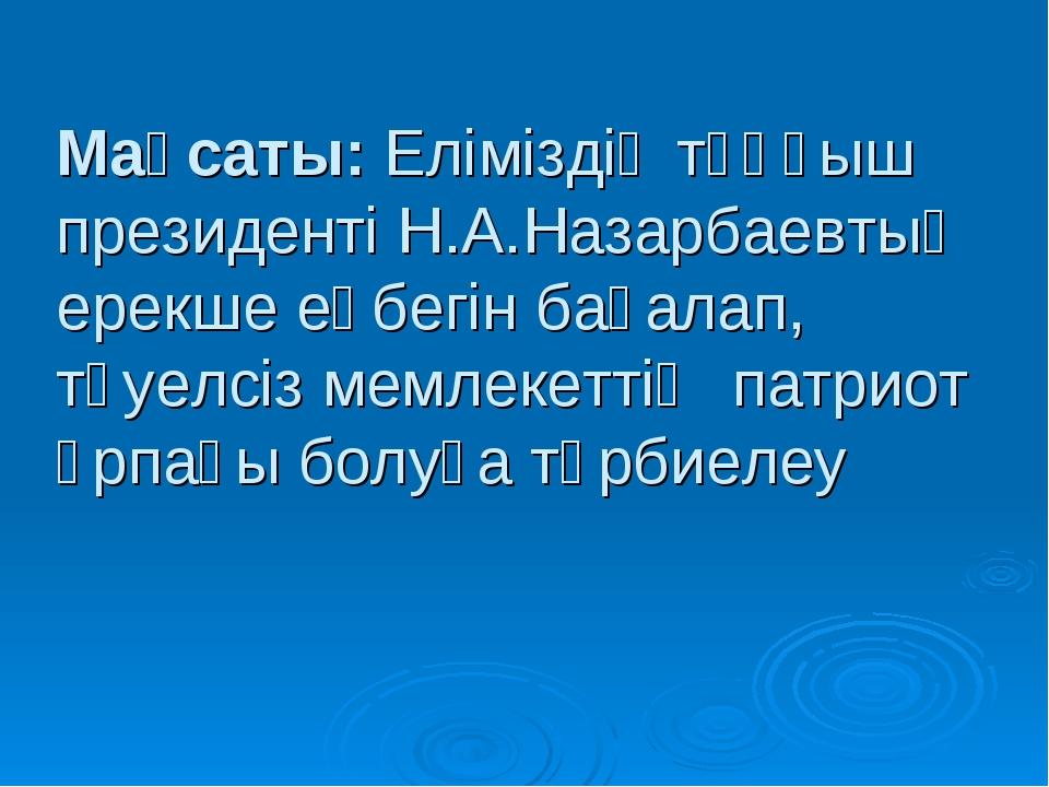 Мақсаты: Еліміздің тұңғыш президенті Н.А.Назарбаевтың ерекше еңбегін бағалап,...