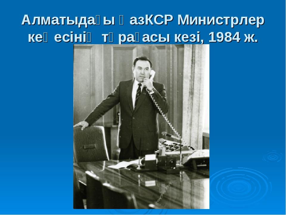 Алматыдағы ҚазКСР Министрлер кеңесінің төрағасы кезі, 1984 ж.