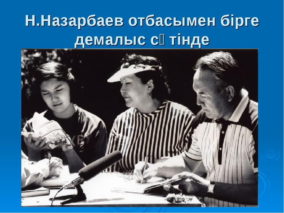 Н.Назарбаев отбасымен бірге демалыс сәтінде