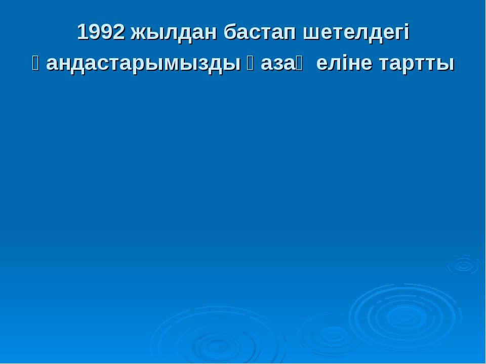 1992 жылдан бастап шетелдегі қандастарымызды қазақ еліне тартты