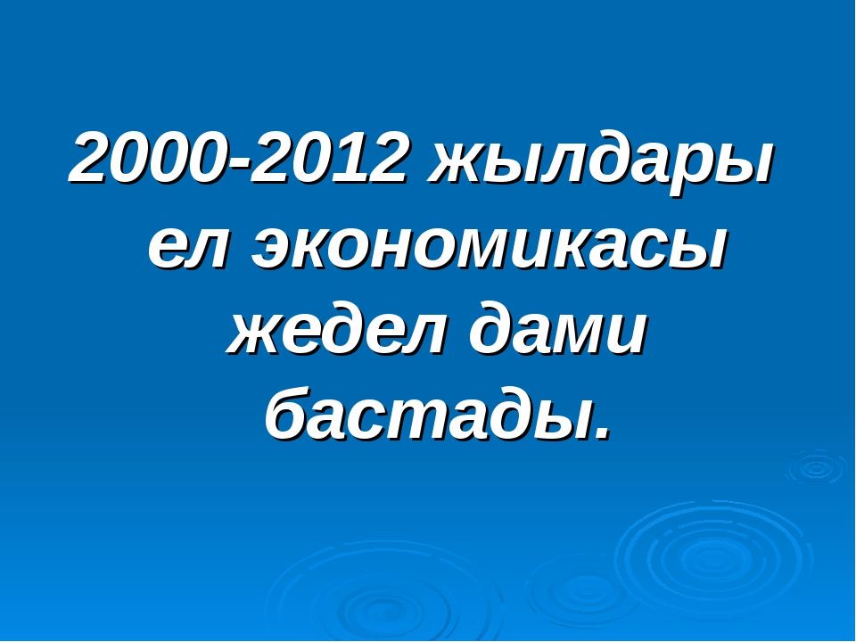 2000-2012 жылдары ел экономикасы жедел дами бастады.