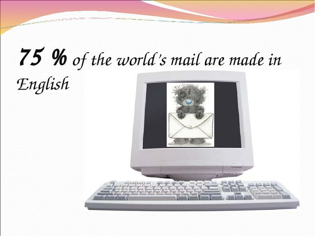 75 % of the world's mail are made in English