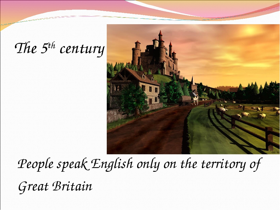 The 5th century People speak English only on the territory of Great Britain