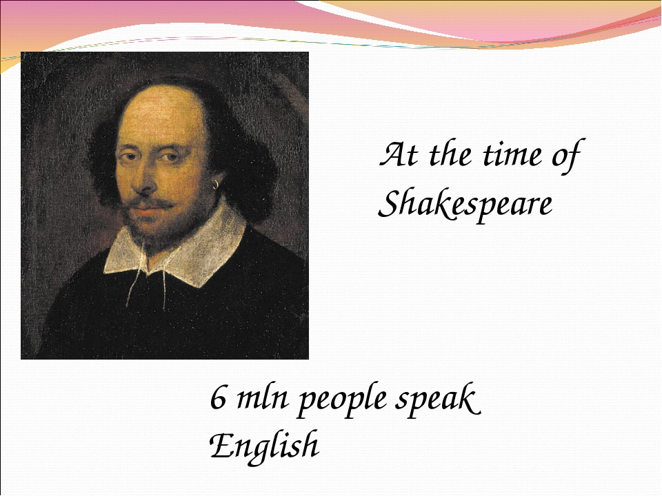 At the time of Shakespeare 6 mln people speak English