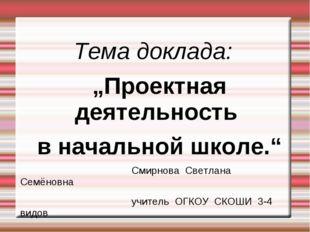 """Тема доклада: """"Проектная деятельность в начальной школе."""" Смирнова С"""