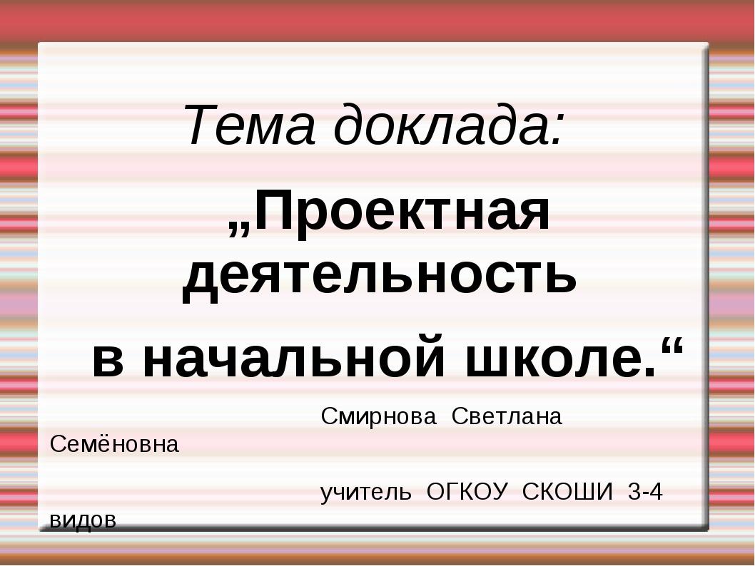 """Тема доклада: """"Проектная деятельность в начальной школе."""" Смирнова С..."""
