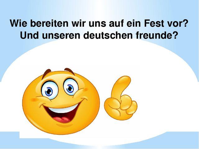 Wie bereiten wir uns auf ein Fest vor? Und unseren deutschen freunde?