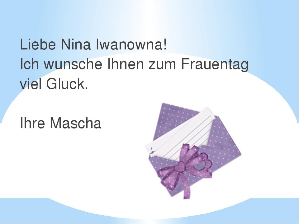 Liebe Nina Iwanowna! Ich wunsche Ihnen zum Frauentag viel Gluck. Ihre Mascha