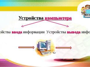 Устройства компьютера Устройства ввода информации Устройства вывода информации