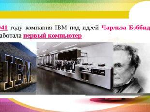 В 1941 году компания IBM под идеей Чарльза Бэббиджа разработала первый компью