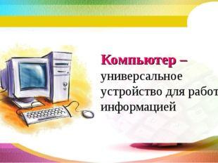 Компьютер – универсальное устройство для работы с информацией