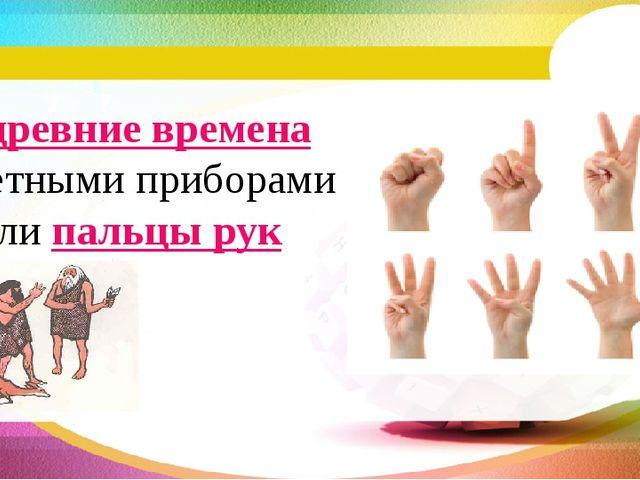 В древние времена счетными приборами были пальцы рук