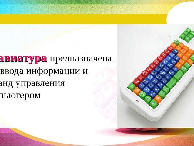 Клавиатура предназначена для ввода информации и команд управления компьютером