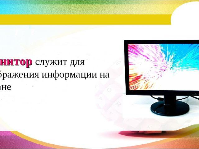 Монитор служит для отображения информации на экране